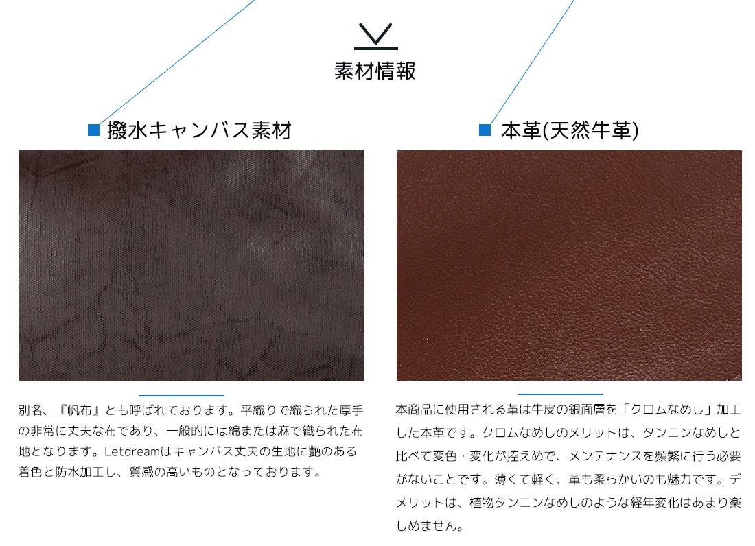 素材情報 ■撥水キャンバス素材 別名、『帆布』とも呼ばれております。平織で織られた厚手の非常に丈夫な布であり、一般的には綿または麻で織られた布地にとなります。Letdreamはキャンバスの生地に艶のある着色と防水加工し、質感の高いものとなっております。■本革(天然牛革) 本商品に使用される革は牛皮の銀面層を「クロムなめし」加工した本革です。クロムなめしのメリットは、タンニンなめしと比べて変色・変化が控えめで、メンテナンスを頻繁に行う必要がないことです。薄くて軽く、革も柔らかいのも魅力です。デメリットは、植物タンニンなめしのような経年変化はあまり楽しめません。