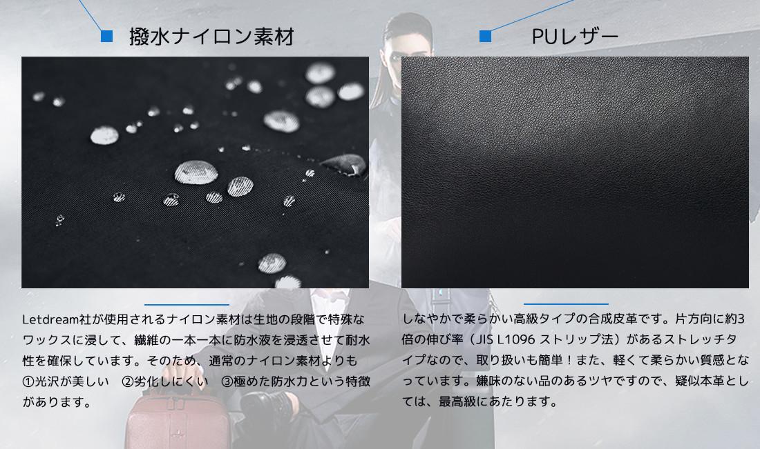 素材情報 ■撥水ナイロン素材 Letdream社が使用しているナイロン素材は生地の段階で特殊なワックスに浸して、繊維の一本一本に防水液を浸透させて耐水性を確保しています。そのため、通常のナイロン素材よりも 1.光沢が美しい 2.劣化しにくい 3.極めた防水力 という特徴があります。 ■PUレザー しなやかで柔らかい高級タイプの合成皮革です。片方向に約3倍の伸び率(JIS L1096 ストリップ法)があるストレッチタイプなので、取り扱いも簡単!また、軽くて柔らかい質感となっています。嫌味のない品のあるツヤですので、疑似本革としては、最高級にあたります。