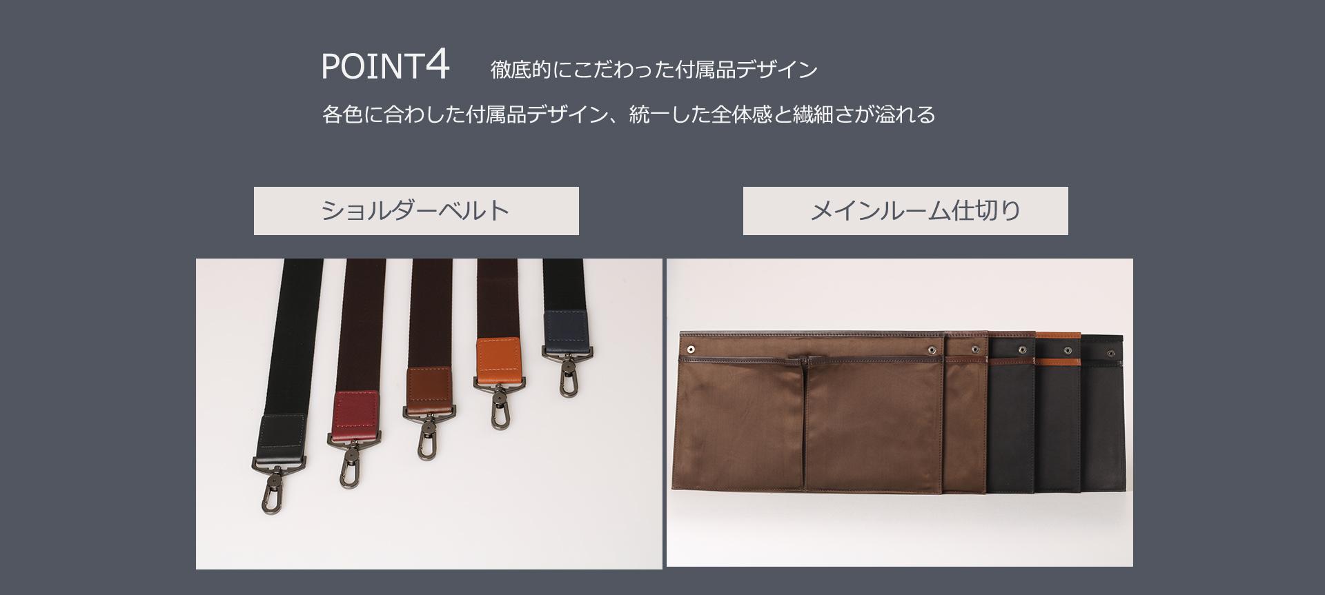 POINT5 徹底的にこだわった付属品デザイン 各色に合わせた付属品デザイン、統一した全体感と繊細さが溢れる ショルダーベルト/メインルーム仕切り