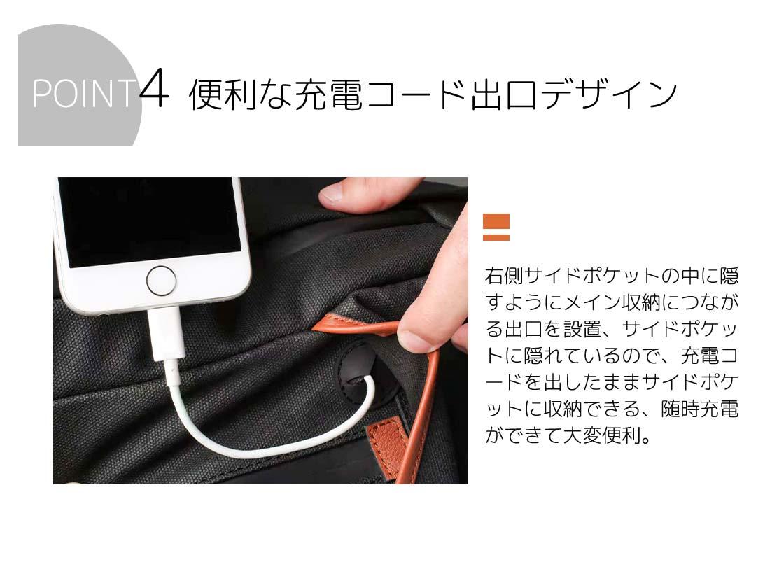 POINT4 便利な充電コード出口デザイン 右側サイドポケットの中に隠すようにメイン収納につながる出口を設置。サイドポケットに隠れているので、充電コードを出したままサイドポケットに収納できる。随時充電ができて大変便利。