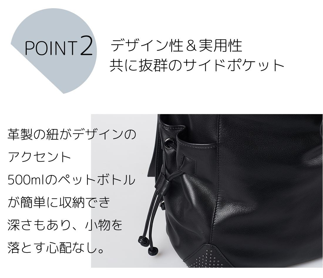 POINT2 デザイン性&実用性 共に抜群のサイドポケット 革製の紐がデザインのアクセント 500mlのペットボトルが簡単に収納でき深さもあり、小物を落とす心配なし。